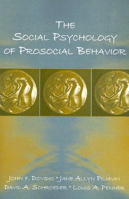 The Social Psychology of Prosocial Behavior By Dovidio, John F./ Piliavin, Jane Allyn/ Schroeder, David A./ Penner, Louis A.